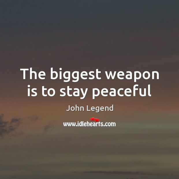The biggest weapon is to stay peaceful John Legend Picture Quote