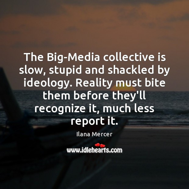 The Big-Media collective is slow, stupid and shackled by ideology. Reality must Ilana Mercer Picture Quote