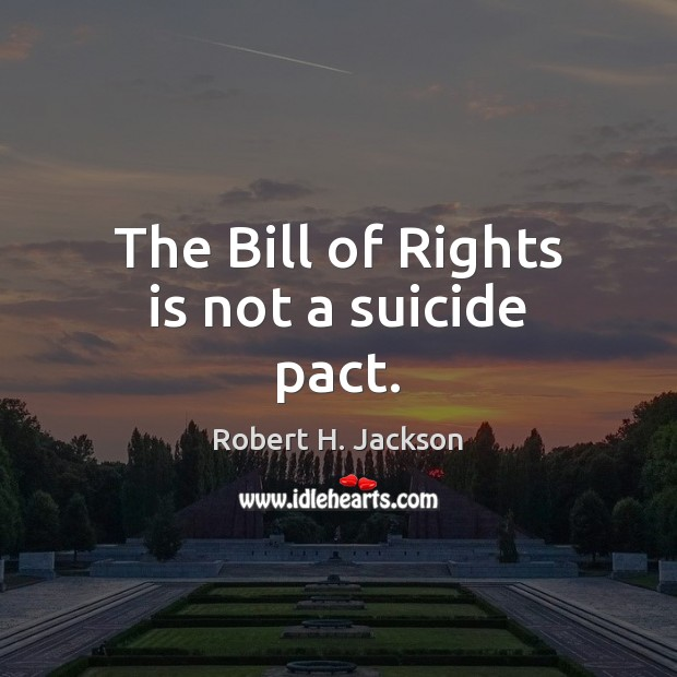 The Bill of Rights is not a suicide pact. Robert H. Jackson Picture Quote