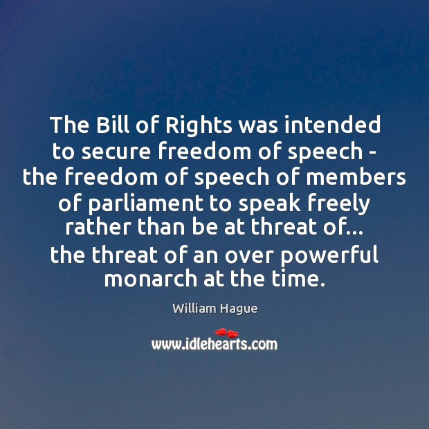 William Hague Picture Quote image saying: The Bill of Rights was intended to secure freedom of speech –