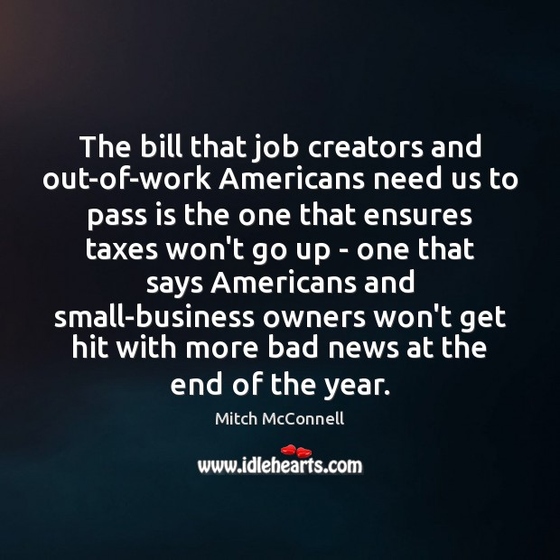 The bill that job creators and out-of-work Americans need us to pass Mitch McConnell Picture Quote