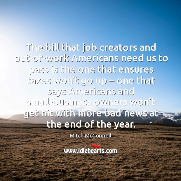 The bill that job creators and out-of-work americans need us to pass is the one that ensures Mitch McConnell Picture Quote