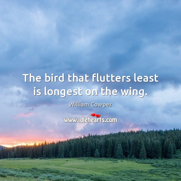 The bird that flutters least is longest on the wing. William Cowper Picture Quote