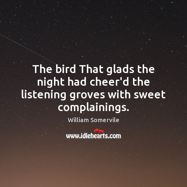 The bird That glads the night had cheer'd the listening groves with sweet complainings. Image