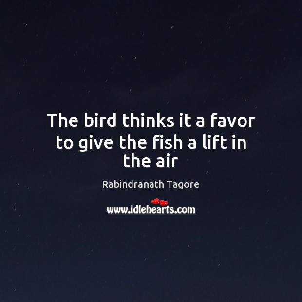 The bird thinks it a favor to give the fish a lift in the air Rabindranath Tagore Picture Quote