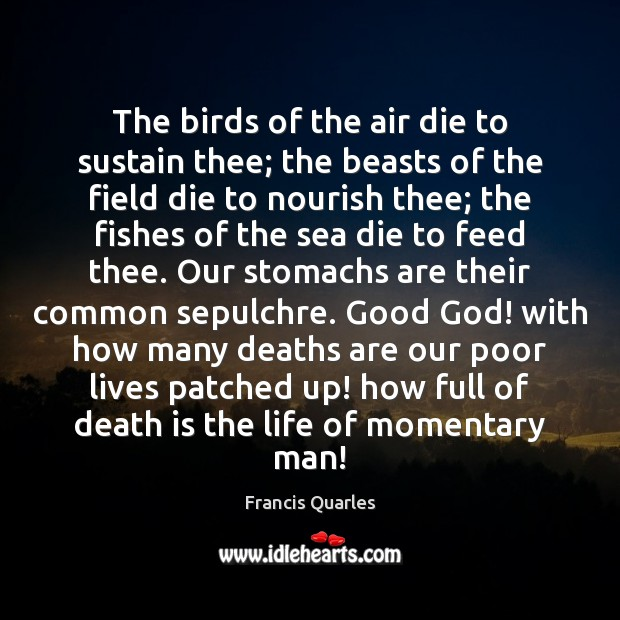 The birds of the air die to sustain thee; the beasts of Francis Quarles Picture Quote