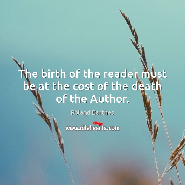 The birth of the reader must be at the cost of the death of the Author. Roland Barthes Picture Quote
