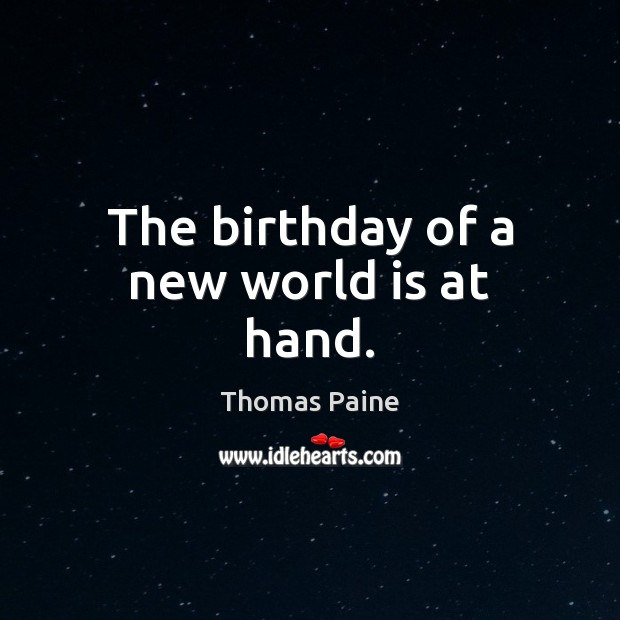The birthday of a new world is at hand. Thomas Paine Picture Quote