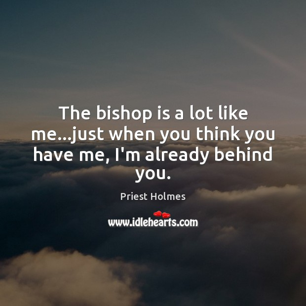 The bishop is a lot like me…just when you think you have me, I'm already behind you. Image