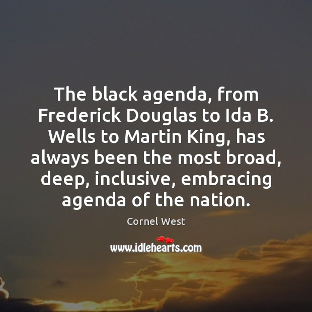The black agenda, from Frederick Douglas to Ida B. Wells to Martin Cornel West Picture Quote