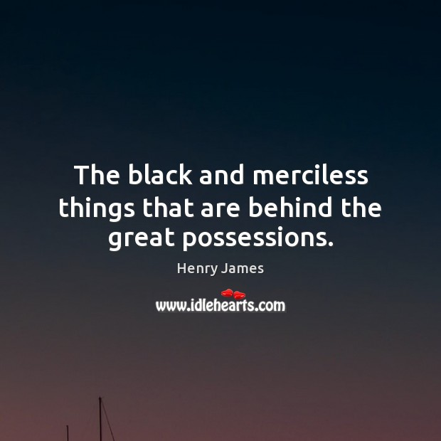 The black and merciless things that are behind the great possessions. Henry James Picture Quote
