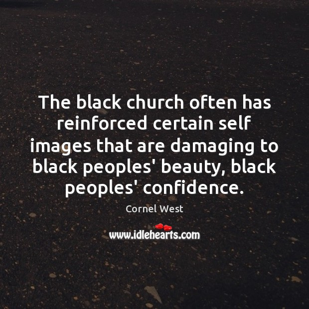 The black church often has reinforced certain self images that are damaging Cornel West Picture Quote