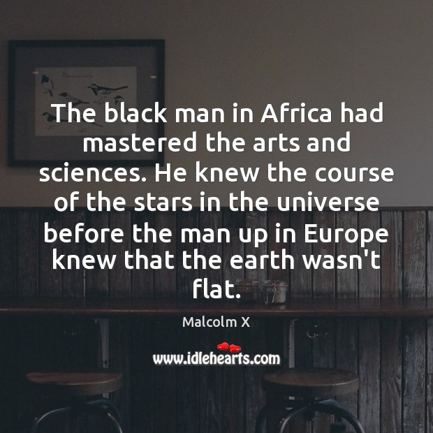 The black man in Africa had mastered the arts and sciences. He Malcolm X Picture Quote