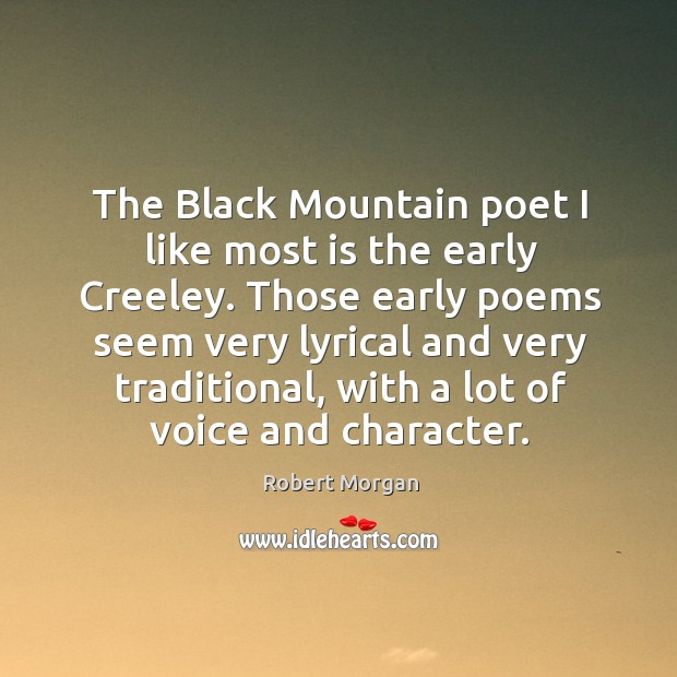 The black mountain poet I like most is the early creeley. Those early poems seem very lyrical and very traditional Robert Morgan Picture Quote