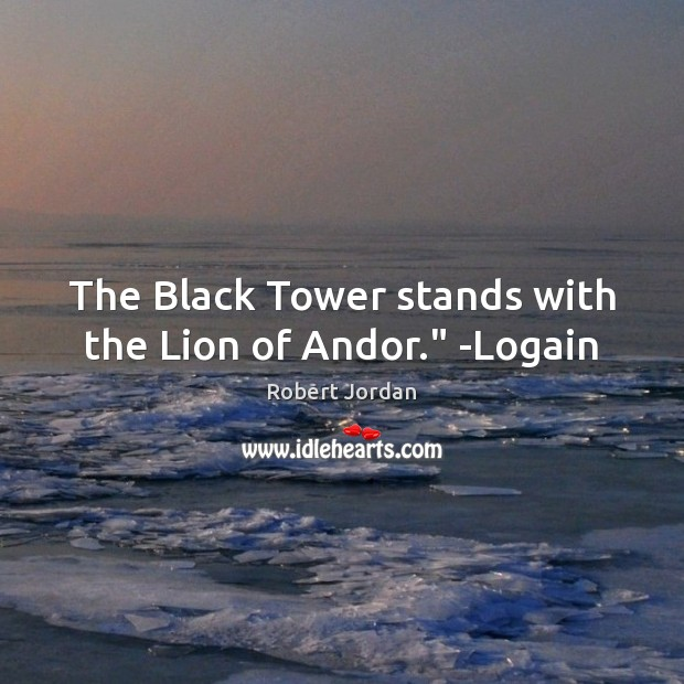 """The Black Tower stands with the Lion of Andor."""" -Logain Image"""