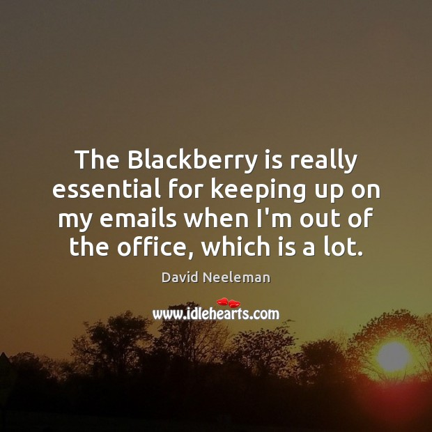 The Blackberry is really essential for keeping up on my emails when David Neeleman Picture Quote