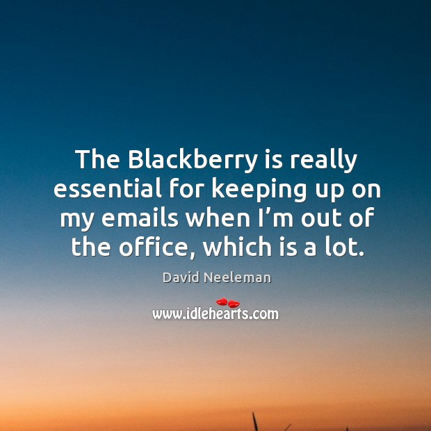 The blackberry is really essential for keeping up on my emails when I'm out of the office, which is a lot. David Neeleman Picture Quote
