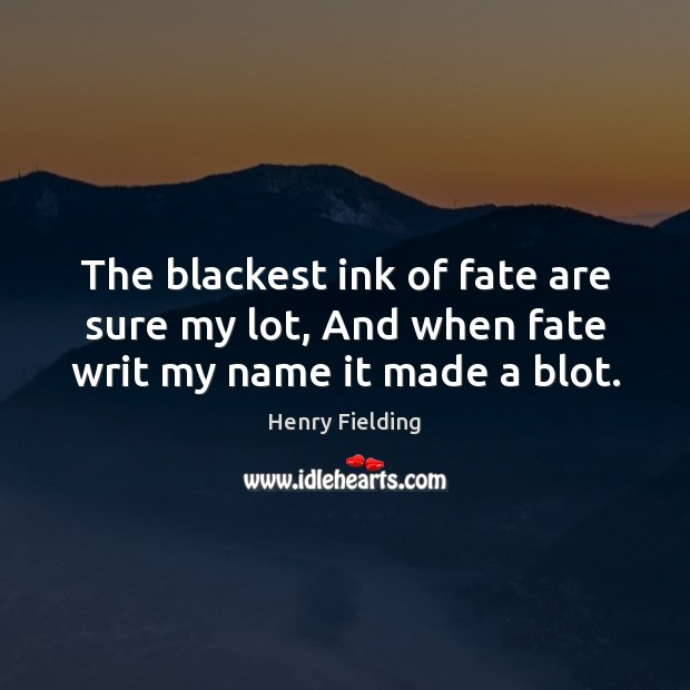 The blackest ink of fate are sure my lot, And when fate writ my name it made a blot. Image