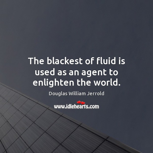 The blackest of fluid is used as an agent to enlighten the world. Picture Quotes Image