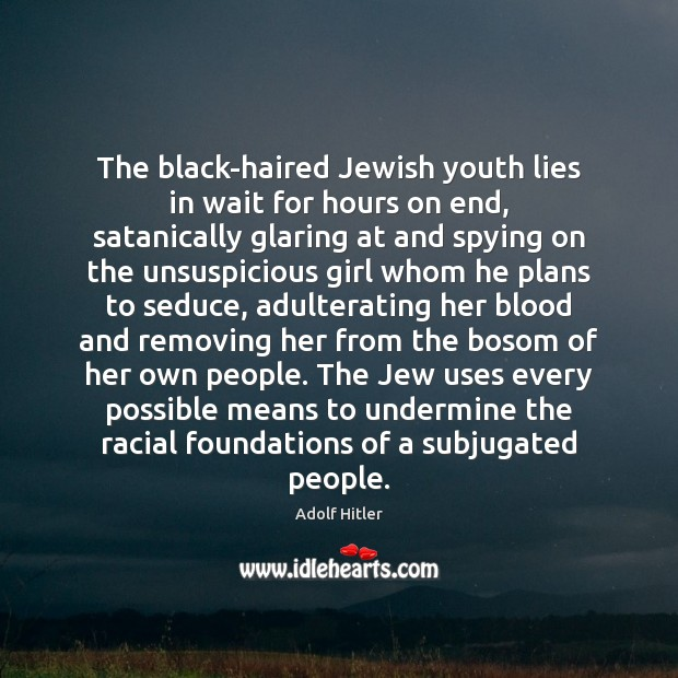 The black-haired Jewish youth lies in wait for hours on end, satanically Adolf Hitler Picture Quote
