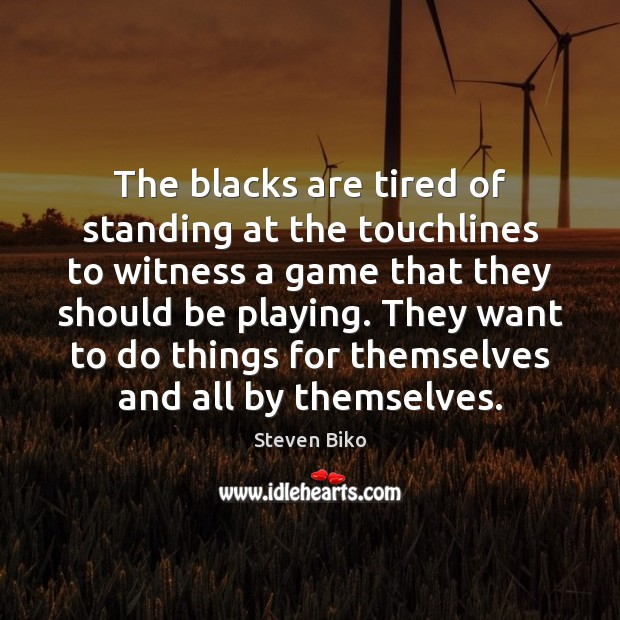The blacks are tired of standing at the touchlines to witness a Steven Biko Picture Quote