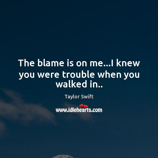 The blame is on me…I knew you were trouble when you walked in.. Image