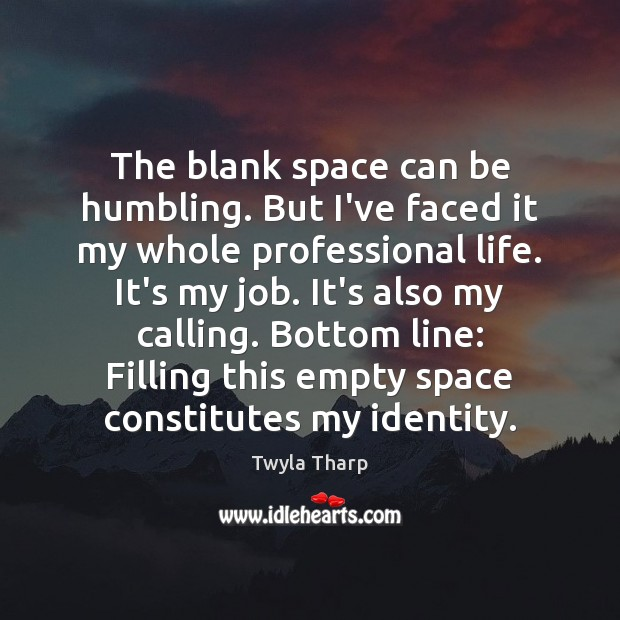 The blank space can be humbling. But I've faced it my whole Twyla Tharp Picture Quote