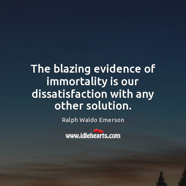 The blazing evidence of immortality is our dissatisfaction with any other solution. Image