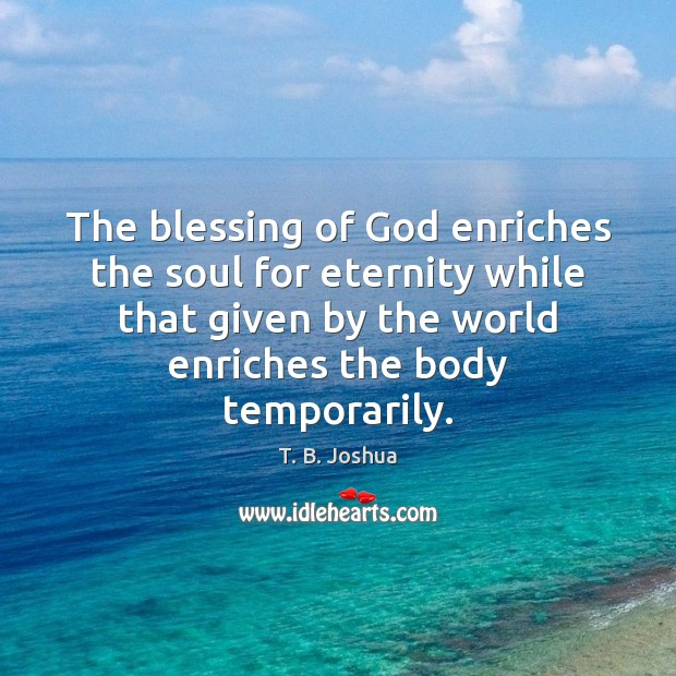 The blessing of God enriches the soul for eternity while that given T. B. Joshua Picture Quote