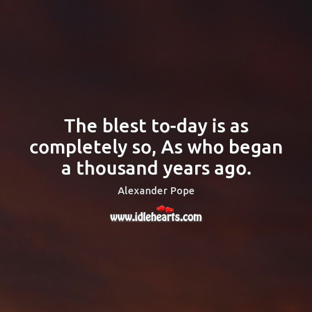 The blest to-day is as completely so, As who began a thousand years ago. Image