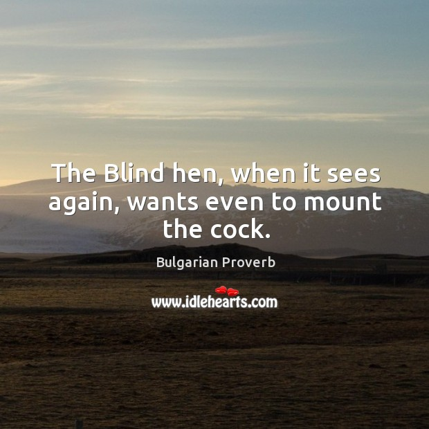 The blind hen, when it sees again, wants even to mount the cock. Bulgarian Proverbs Image
