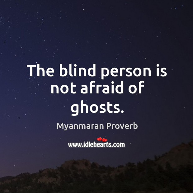 The blind person is not afraid of ghosts. Myanmaran Proverbs Image