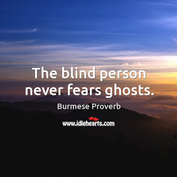 The blind person never fears ghosts. Burmese Proverbs Image