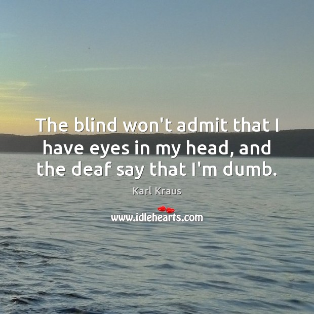 The blind won't admit that I have eyes in my head, and the deaf say that I'm dumb. Karl Kraus Picture Quote
