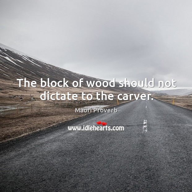 The block of wood should not dictate to the carver. Maori Proverbs Image