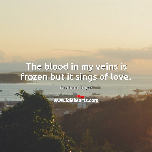 Image, The blood in my veins is frozen but it sings of love.