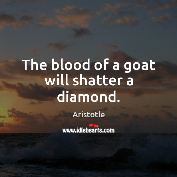 The blood of a goat will shatter a diamond. Image
