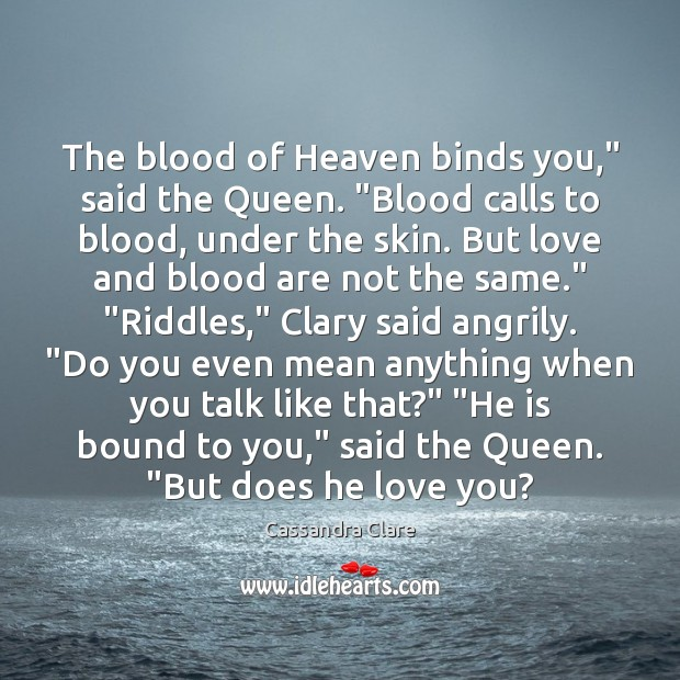 "Image, The blood of Heaven binds you,"" said the Queen. ""Blood calls to"