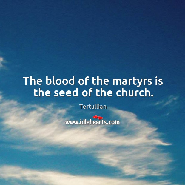 The blood of the martyrs is the seed of the church. Image