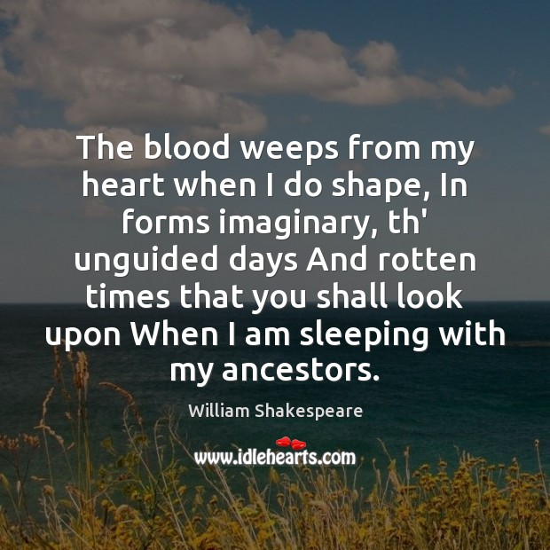 The blood weeps from my heart when I do shape, In forms Image