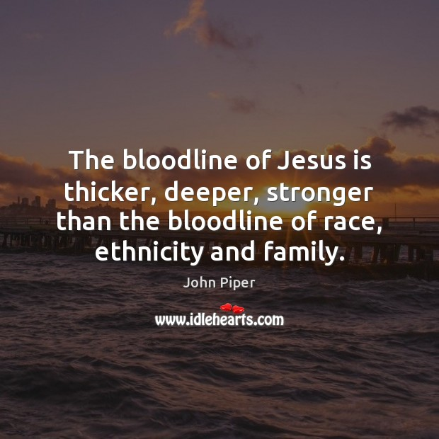 The bloodline of Jesus is thicker, deeper, stronger than the bloodline of John Piper Picture Quote