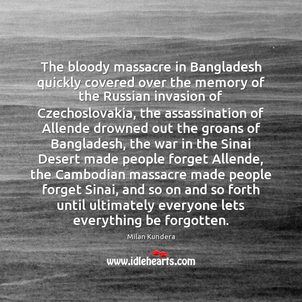 The bloody massacre in Bangladesh quickly covered over the memory of the Milan Kundera Picture Quote