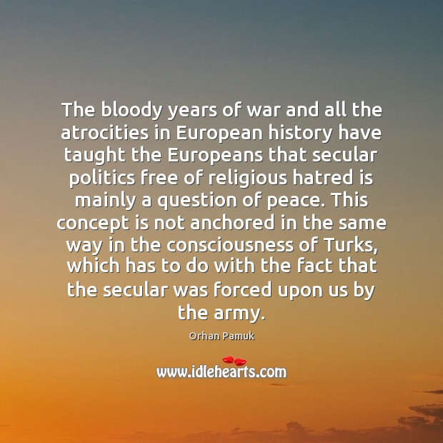 The bloody years of war and all the atrocities in European history Orhan Pamuk Picture Quote