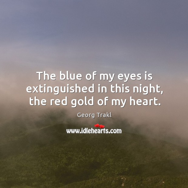 The blue of my eyes is extinguished in this night, the red gold of my heart. Image