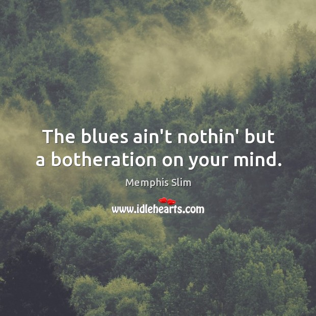 The blues ain't nothin' but a botheration on your mind. Image