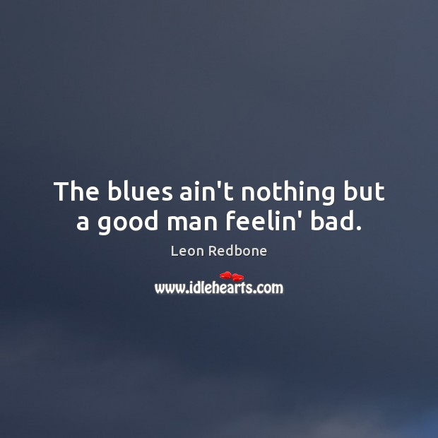 The blues ain't nothing but a good man feelin' bad. Image