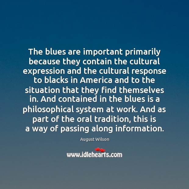 The blues are important primarily because they contain the cultural expression and August Wilson Picture Quote