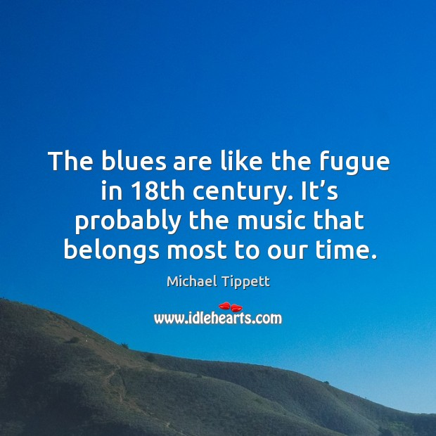 The blues are like the fugue in 18th century. It's probably the music that belongs most to our time. Image
