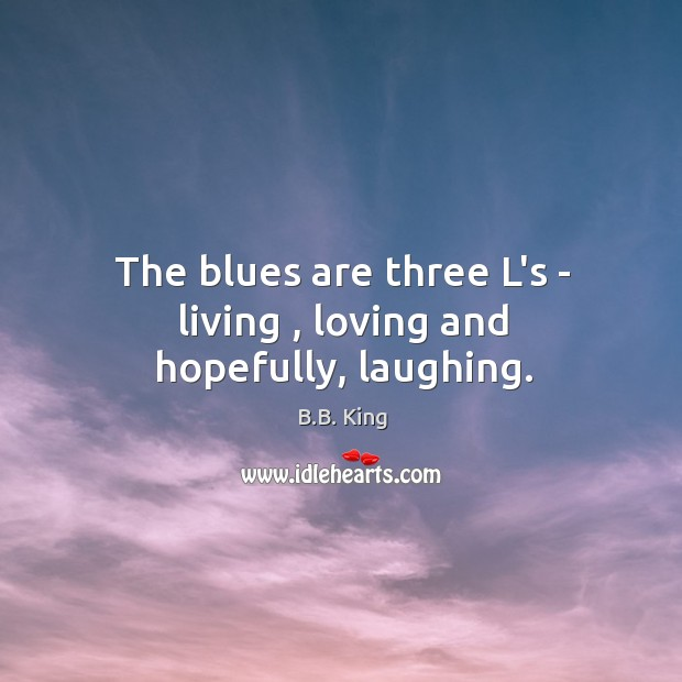 The blues are three L's – living , loving and hopefully, laughing. B.B. King Picture Quote