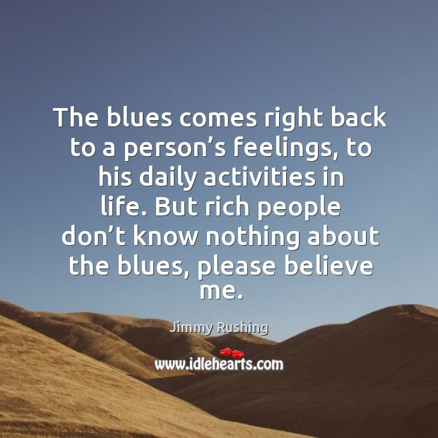 The blues comes right back to a person's feelings, to his daily activities in life. Jimmy Rushing Picture Quote